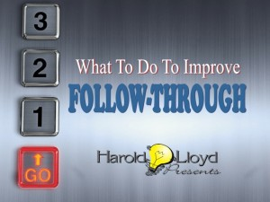 Harold Lloyd Presentations - WHAT TO DO TO IMPROVE FOLLOW THROUGH